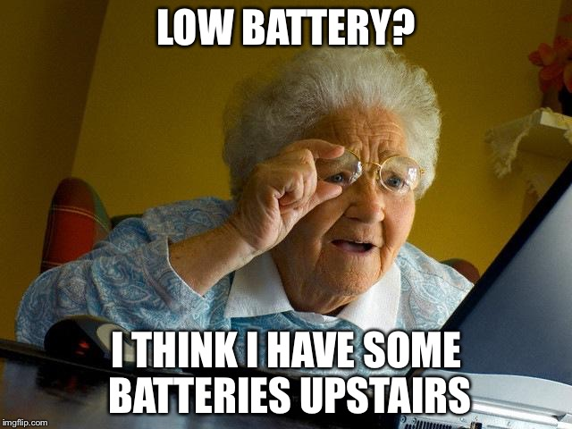 Grandma Finds The Internet Meme | LOW BATTERY? I THINK I HAVE SOME BATTERIES UPSTAIRS | image tagged in memes,grandma finds the internet | made w/ Imgflip meme maker