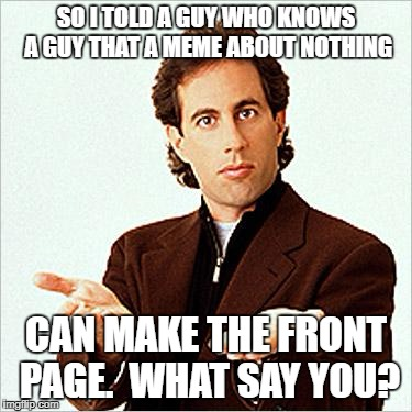 Was having a little debate on what merits a front-page meme...and here ya go. | SO I TOLD A GUY WHO KNOWS A GUY THAT A MEME ABOUT NOTHING CAN MAKE THE FRONT PAGE.  WHAT SAY YOU? | image tagged in seinfeld,raydog,dashhopes,front page,original meme,funny memes | made w/ Imgflip meme maker