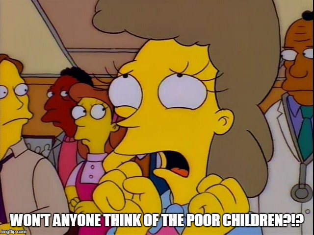 WON'T ANYONE THINK OF THE POOR CHILDREN?!? | made w/ Imgflip meme maker
