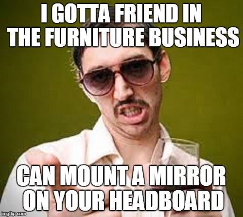 I GOTTA FRIEND IN THE FURNITURE BUSINESS CAN MOUNT A MIRROR ON YOUR HEADBOARD | made w/ Imgflip meme maker