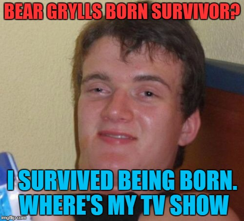 10 Guy Meme | BEAR GRYLLS BORN SURVIVOR? I SURVIVED BEING BORN. WHERE'S MY TV SHOW | image tagged in memes,10 guy | made w/ Imgflip meme maker