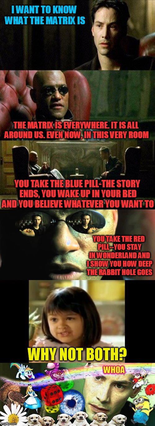 I figure lets do a Matrix meme, since I'm so close to the Matrix Icon |  I WANT TO KNOW WHAT THE MATRIX IS; THE MATRIX IS EVERYWHERE. IT IS ALL AROUND US. EVEN NOW, IN THIS VERY ROOM; YOU TAKE THE BLUE PILL-THE STORY ENDS, YOU WAKE UP IN YOUR BED AND YOU BELIEVE WHATEVER YOU WANT TO; YOU TAKE THE RED PILL--YOU STAY IN WONDERLAND AND I SHOW YOU HOW DEEP THE RABBIT HOLE GOES; WHY NOT BOTH? | image tagged in memes,matrix,matrix icon,10 million points,red pill blue pill,alice in wonderland | made w/ Imgflip meme maker