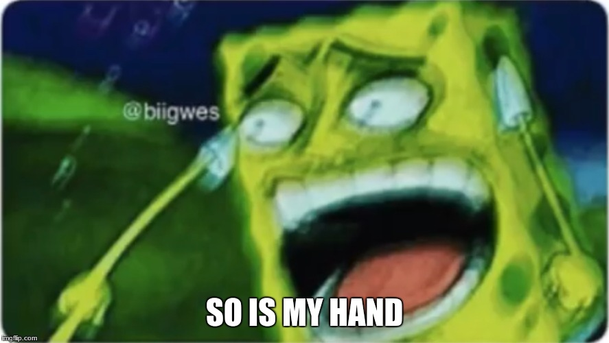 SO IS MY HAND | image tagged in lol spongebob | made w/ Imgflip meme maker