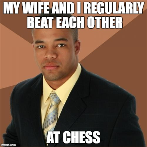 Successful Black Man Meme | MY WIFE AND I REGULARLY BEAT EACH OTHER AT CHESS | image tagged in memes,successful black man | made w/ Imgflip meme maker