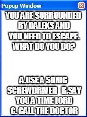 Doctor Who what would you do | YOU ARE SURROUNDED BY DALEKS AND YOU NEED TO ESCAPE. WHAT DO YOU DO? A.USE A SONIC SCREWDRIVER   B.SAY YOU A TIME LORD C. CALL THE DOCTOR | image tagged in pop up screen,doctor who | made w/ Imgflip meme maker