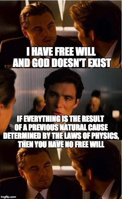Inception Meme | I HAVE FREE WILL AND GOD DOESN'T EXIST IF EVERYTHING IS THE RESULT OF A PREVIOUS NATURAL CAUSE DETERMINED BY THE LAWS OF PHYSICS, THEN YOU H | image tagged in memes,inception | made w/ Imgflip meme maker