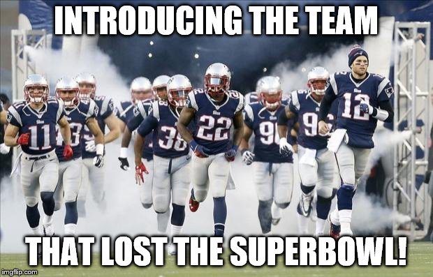 New England Patriots | INTRODUCING THE TEAM THAT LOST THE SUPERBOWL! | image tagged in new england patriots | made w/ Imgflip meme maker