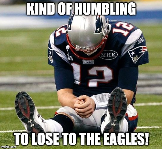tom Brady sad | KIND OF HUMBLING TO LOSE TO THE EAGLES! | image tagged in tom brady sad | made w/ Imgflip meme maker
