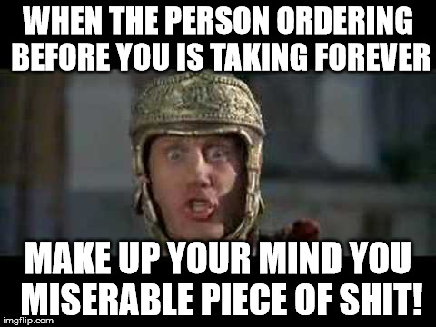 Just let me get my coffee and go | WHEN THE PERSON ORDERING BEFORE YOU IS TAKING FOREVER MAKE UP YOUR MIND YOU MISERABLE PIECE OF SHIT! | image tagged in memes,move that miserable piece of shit,mel brooks,funny,restaurant | made w/ Imgflip meme maker
