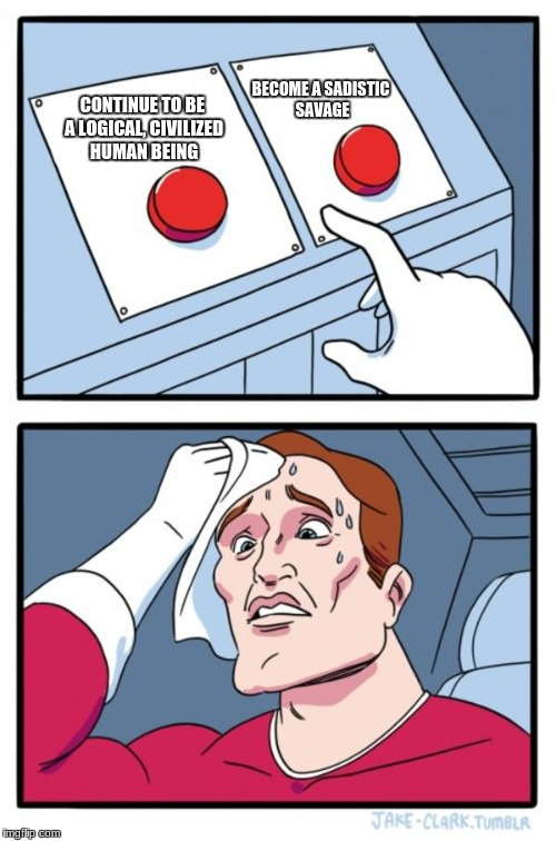 Two Buttons Meme | CONTINUE TO BE A LOGICAL, CIVILIZED HUMAN BEING BECOME A SADISTIC SAVAGE | image tagged in memes,two buttons | made w/ Imgflip meme maker