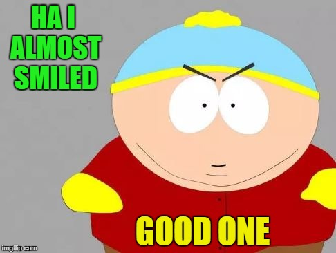 HA I ALMOST SMILED GOOD ONE | image tagged in southpark | made w/ Imgflip meme maker