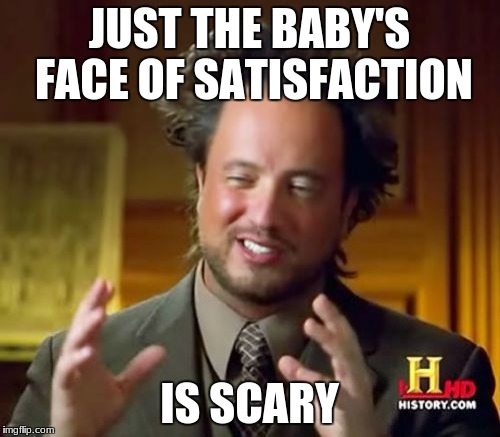 Ancient Aliens Meme | JUST THE BABY'S FACE OF SATISFACTION IS SCARY | image tagged in memes,ancient aliens | made w/ Imgflip meme maker