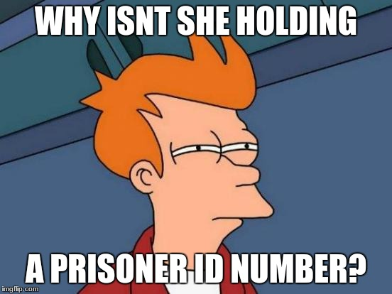 Futurama Fry Meme | WHY ISNT SHE HOLDING A PRISONER ID NUMBER? | image tagged in memes,futurama fry | made w/ Imgflip meme maker