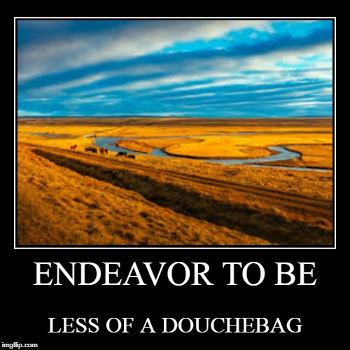 DON'T BE A DOUCHE | ENDEAVOR TO BE | LESS OF A DOUCHEBAG | image tagged in funny,demotivationals,douchebag | made w/ Imgflip demotivational maker