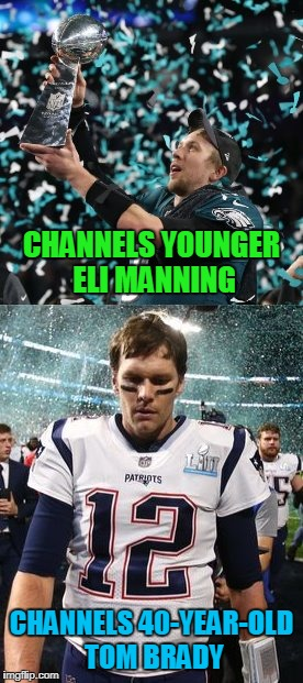 and thus 85% of American sports fans cheered | CHANNELS YOUNGER ELI MANNING CHANNELS 40-YEAR-OLD TOM BRADY | image tagged in memes,super bowl 52,superbowl,tom brady | made w/ Imgflip meme maker