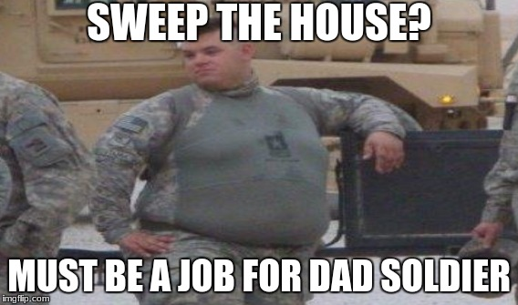 SWEEP THE HOUSE? MUST BE A JOB FOR DAD SOLDIER | made w/ Imgflip meme maker