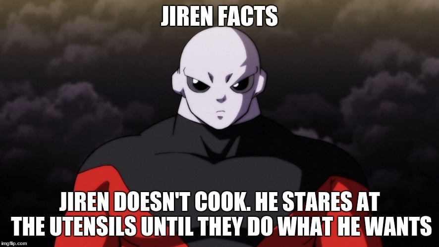 JIREN FACTS JIREN DOESN'T COOK. HE STARES AT THE UTENSILS UNTIL THEY DO WHAT HE WANTS | image tagged in jiren facts | made w/ Imgflip meme maker