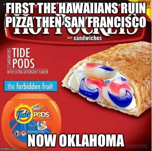 FIRST THE HAWAIIANS RUIN PIZZA THEN SAN FRANCISCO NOW OKLAHOMA | image tagged in tide pods,dashhopes | made w/ Imgflip meme maker
