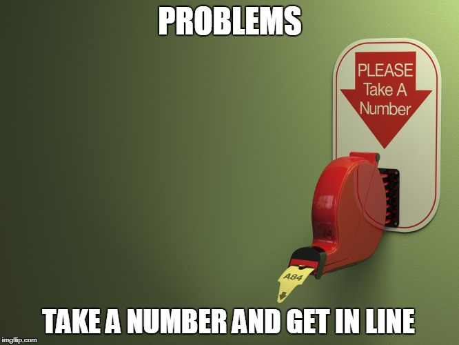 Take a number | PROBLEMS TAKE A NUMBER AND GET IN LINE | image tagged in take a number,problems,numbers,number,issues | made w/ Imgflip meme maker