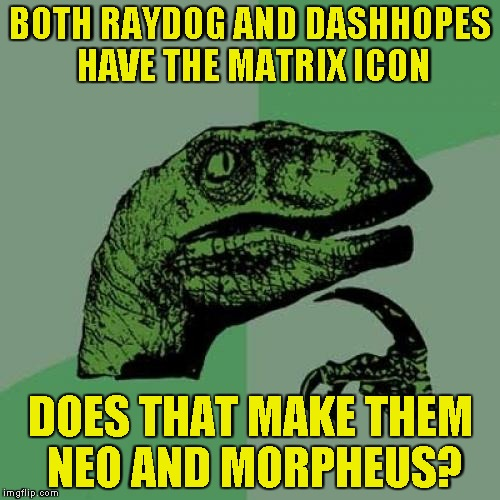 And more importantly,will the IMGFlip mods add a new icon that can be achieved after the Matrix Icon? | BOTH RAYDOG AND DASHHOPES HAVE THE MATRIX ICON DOES THAT MAKE THEM NEO AND MORPHEUS? | image tagged in memes,philosoraptor,matrix icon,raydog,powermetalhead,dashhopes 10 million point icon | made w/ Imgflip meme maker