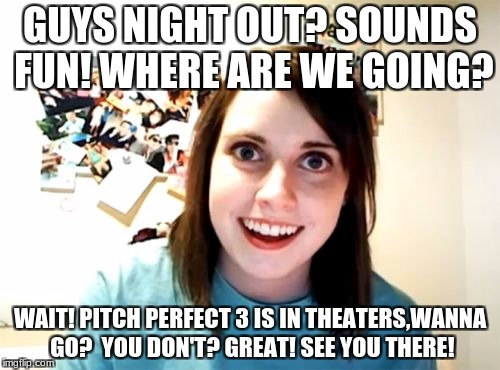 Overly Attached Girlfriend | GUYS NIGHT OUT? SOUNDS FUN! WHERE ARE WE GOING? WAIT! PITCH PERFECT 3 IS IN THEATERS,WANNA GO?  YOU DON'T? GREAT! SEE YOU THERE! | image tagged in memes,overly attached girlfriend | made w/ Imgflip meme maker