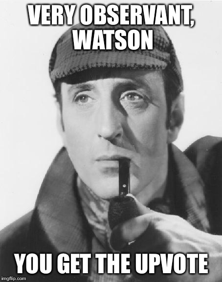 VERY OBSERVANT, WATSON YOU GET THE UPVOTE | made w/ Imgflip meme maker