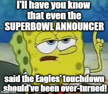The receiver didn't have control of the football, and then he went out of bounds! | I'll have you know that even the SUPERBOWL ANNOUNCER said the Eagles' touchdown should've been over-turned! | image tagged in memes,ill have you know spongebob | made w/ Imgflip meme maker