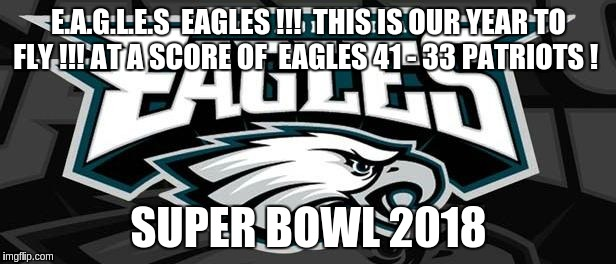 Eagles Win | E.A.G.L.E.S  EAGLES !!!  THIS IS OUR YEAR TO FLY !!! AT A SCORE OF  EAGLES 41 - 33 PATRIOTS ! SUPER BOWL 2018 | image tagged in eagles win | made w/ Imgflip meme maker