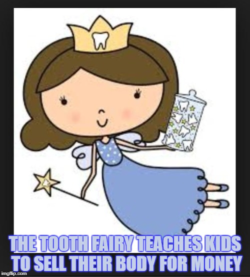 THE TOOTH FAIRY TEACHES KIDS TO SELL THEIR BODY FOR MONEY | image tagged in tooth fairy,funny,memes,funny memes | made w/ Imgflip meme maker