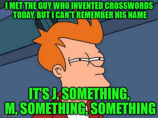 Any clues, anyone? | I MET THE GUY WHO INVENTED CROSSWORDS TODAY, BUT I CAN'T REMEMBER HIS NAME IT'S J, SOMETHING, M, SOMETHING, SOMETHING | image tagged in memes,futurama fry,crosswords | made w/ Imgflip meme maker