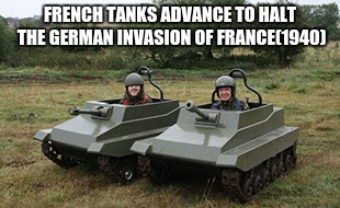 French tanks advance to halt the German invasion of France (1940) | FRENCH TANKS ADVANCE TO HALT THE GERMAN INVASION OF FRANCE(1940) | image tagged in tanks homie | made w/ Imgflip meme maker