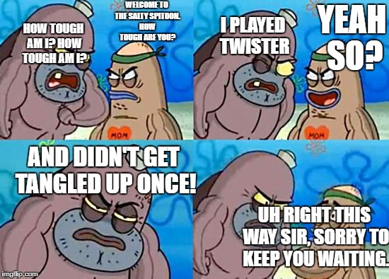 Board Game Week Coming Soon. | WELCOME TO THE SALTY SPITOON. HOW TOUGH ARE YOU? HOW TOUGH AM I? HOW TOUGH AM I? I PLAYED TWISTER YEAH SO? AND DIDN'T GET TANGLED UP ONCE! U | image tagged in welcome to the salty spitoon | made w/ Imgflip meme maker