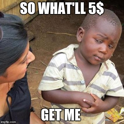 Third World Skeptical Kid Meme | SO WHAT'LL 5$ GET ME | image tagged in memes,third world skeptical kid | made w/ Imgflip meme maker
