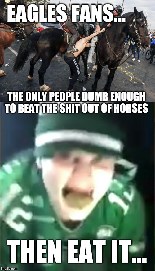 It's Always Shitty In Philadelphia | EAGLES FANS... THE ONLY PEOPLE DUMB ENOUGH TO BEAT THE SHIT OUT OF HORSES THEN EAT IT... | image tagged in philadelphia eagles,super bowl 52,funny,horse,shit,viral meme | made w/ Imgflip meme maker