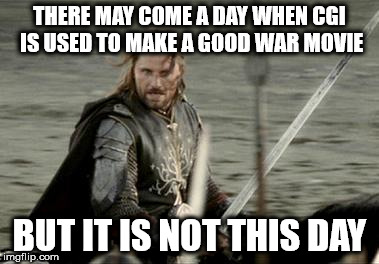 Aragorn | THERE MAY COME A DAY WHEN CGI IS USED TO MAKE A GOOD WAR MOVIE BUT IT IS NOT THIS DAY | image tagged in aragorn | made w/ Imgflip meme maker