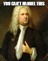 You can't Handel this! | YOU CAN'T HANDEL THIS | image tagged in handel,classical,music,funny | made w/ Imgflip meme maker