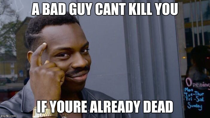 Roll Safe Think About It Meme | A BAD GUY CANT KILL YOU IF YOURE ALREADY DEAD | image tagged in memes,roll safe think about it | made w/ Imgflip meme maker