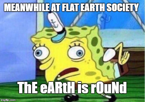 This is still a problem isn't it | MEANWHILE AT FLAT EARTH SOCIETY ThE eARtH is rOuNd | image tagged in memes,mocking spongebob,flat earth | made w/ Imgflip meme maker