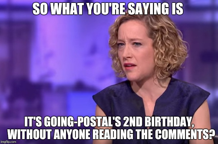 SO WHAT YOU'RE SAYING IS IT'S GOING-POSTAL'S 2ND BIRTHDAY,  WITHOUT ANYONE READING THE COMMENTS? | image tagged in cathy newman | made w/ Imgflip meme maker