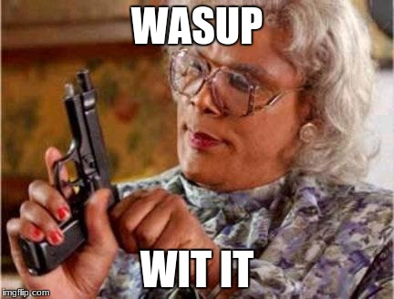 Madea | WASUP WIT IT | image tagged in madea | made w/ Imgflip meme maker