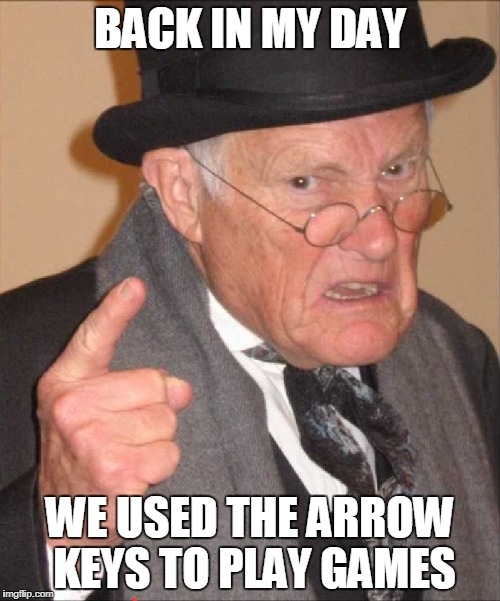 back in my day large | BACK IN MY DAY WE USED THE ARROW KEYS TO PLAY GAMES | image tagged in back in my day large | made w/ Imgflip meme maker