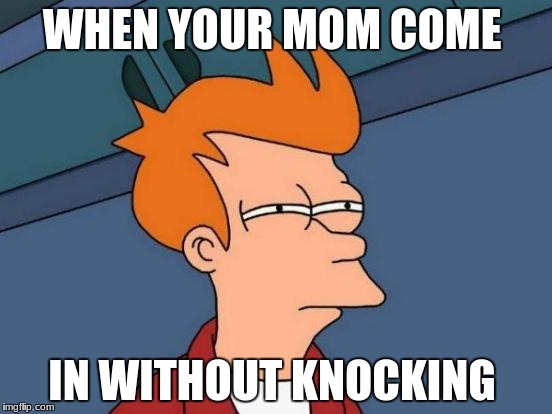 Futurama Fry Meme | WHEN YOUR MOM COME IN WITHOUT KNOCKING | image tagged in memes,futurama fry | made w/ Imgflip meme maker