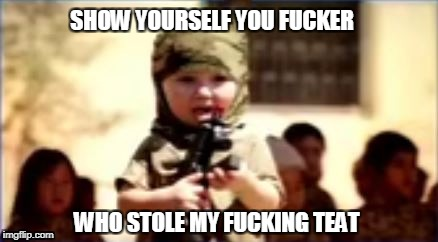 SHOW YOURSELF YOU F**KER WHO STOLE MY F**KING TEAT | image tagged in concerned terrorist child | made w/ Imgflip meme maker