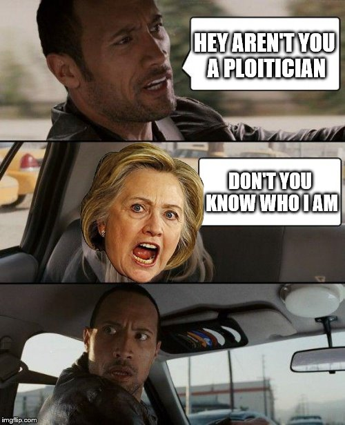 The Rock Driving Meme | HEY AREN'T YOU A PLOITICIAN DON'T YOU KNOW WHO I AM | image tagged in memes,the rock driving | made w/ Imgflip meme maker
