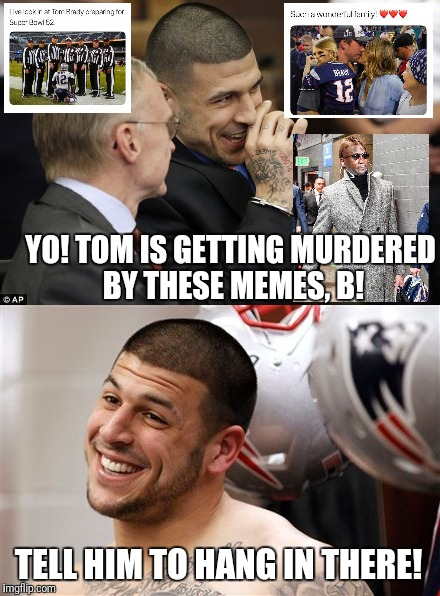 Killing The Meme Game | YO! TOM IS GETTING MURDERED BY THESE MEMES, B! TELL HIM TO HANG IN THERE! | image tagged in tom brady,new england patriots,funny meme,funny,viral meme,aaron hernandez | made w/ Imgflip meme maker