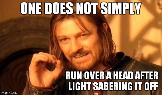One Does Not Simply Meme | ONE DOES NOT SIMPLY RUN OVER A HEAD AFTER LIGHT SABERING IT OFF | image tagged in memes,one does not simply | made w/ Imgflip meme maker
