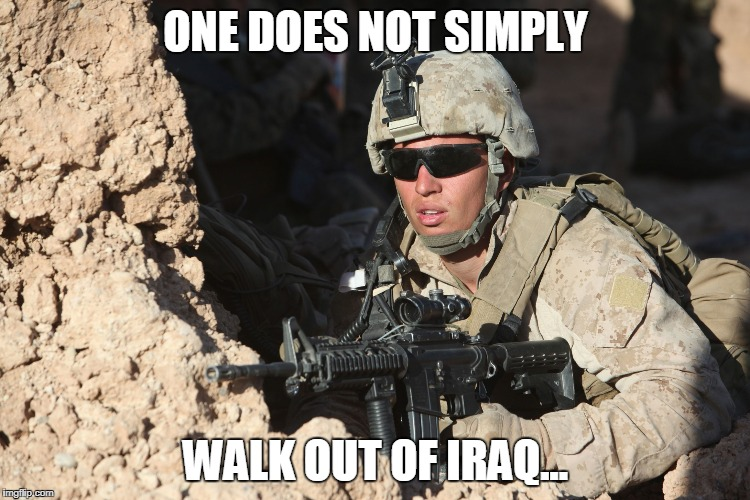 ONE DOES NOT SIMPLY WALK OUT OF IRAQ... | image tagged in first world military probs | made w/ Imgflip meme maker
