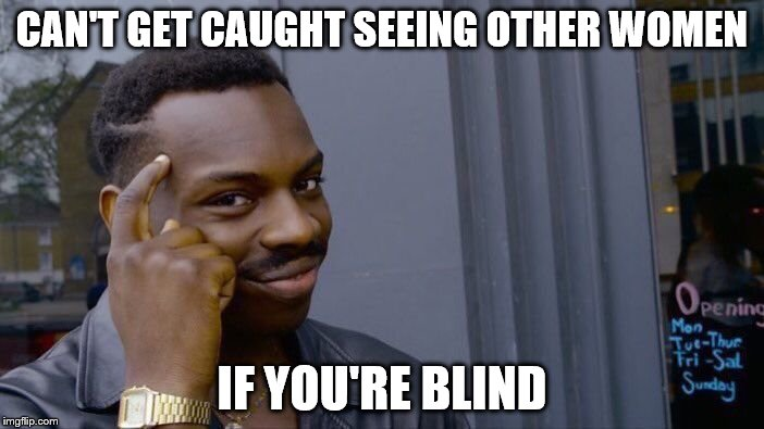Roll Safe Think About It Meme | CAN'T GET CAUGHT SEEING OTHER WOMEN IF YOU'RE BLIND | image tagged in memes,roll safe think about it,cheating,blind | made w/ Imgflip meme maker