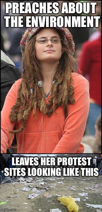PREACHES ABOUT THE ENVIRONMENT LEAVES HER PROTEST SITES LOOKING LIKE THIS | image tagged in memes,liberal logic,liberal hypocrisy,environment,college liberal,goofy stupid liberal college student | made w/ Imgflip meme maker