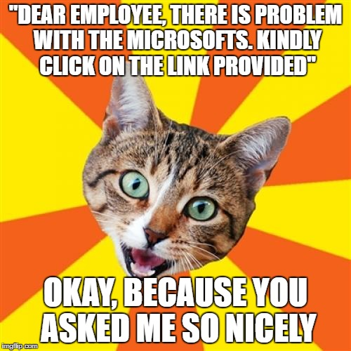 "Five phishing attempts in five days, when will people learn? |  ""DEAR EMPLOYEE, THERE IS PROBLEM WITH THE MICROSOFTS. KINDLY CLICK ON THE LINK PROVIDED""; OKAY, BECAUSE YOU ASKED ME SO NICELY 